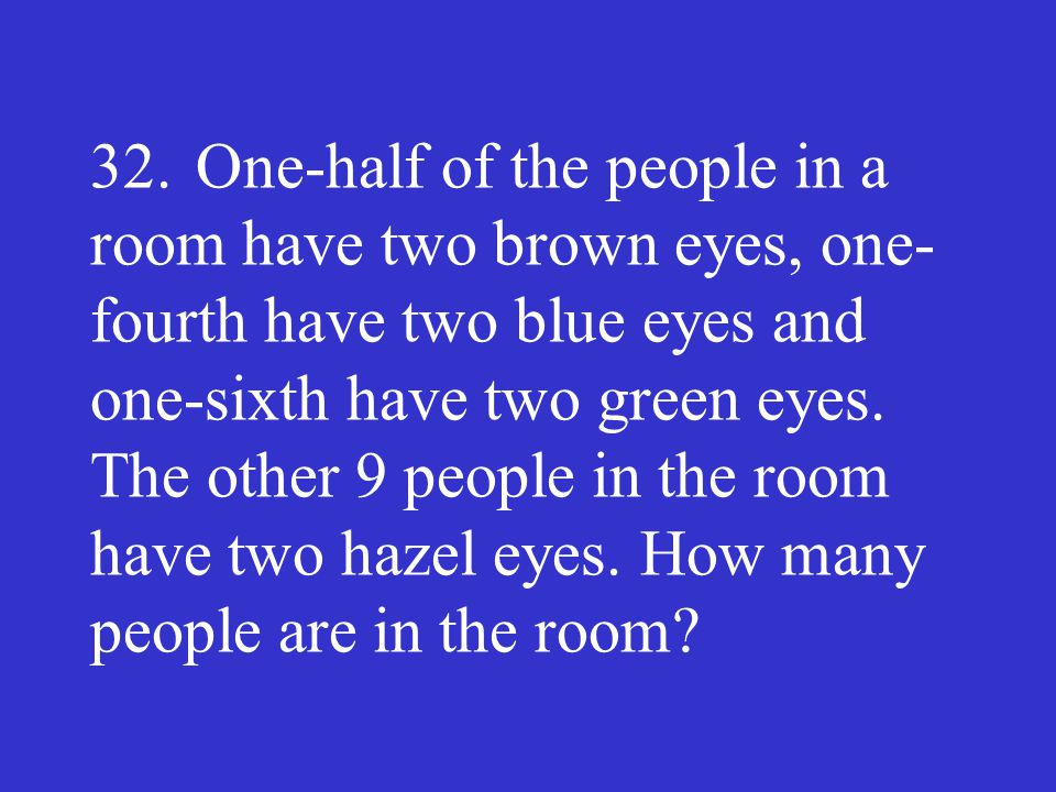 32. One-half of the people in a room have two brown eyes, one­fourth have two blue eyes and one-sixth have two green eyes.