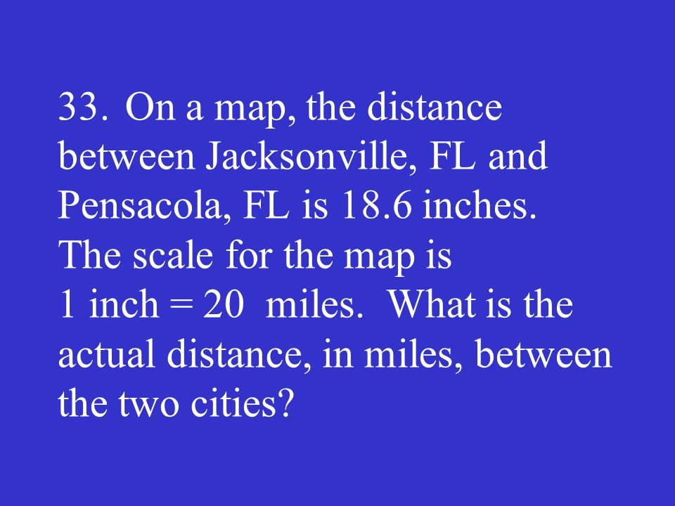 33. On a map, the distance between Jacksonville, FL and Pensacola, FL is 18.6 inches.