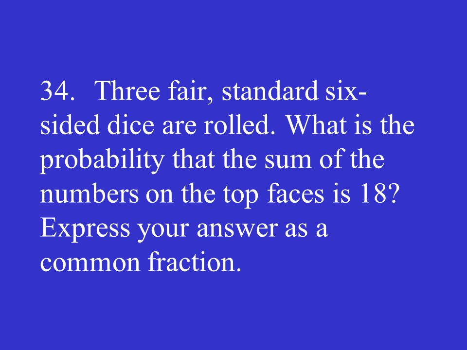 34. Three fair, standard six-sided dice are rolled