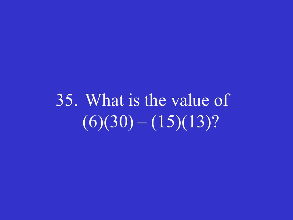 35. What is the value of (6)(30) – (15)(13)