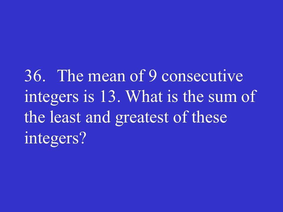 36. The mean of 9 consecutive integers is 13