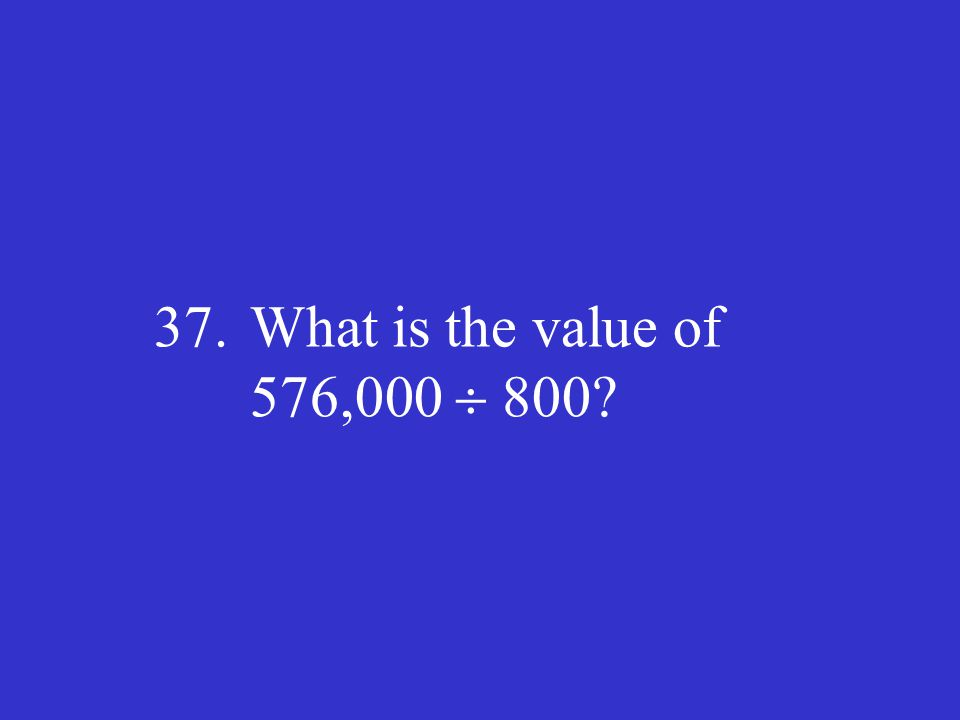 37. What is the value of 576,000  800