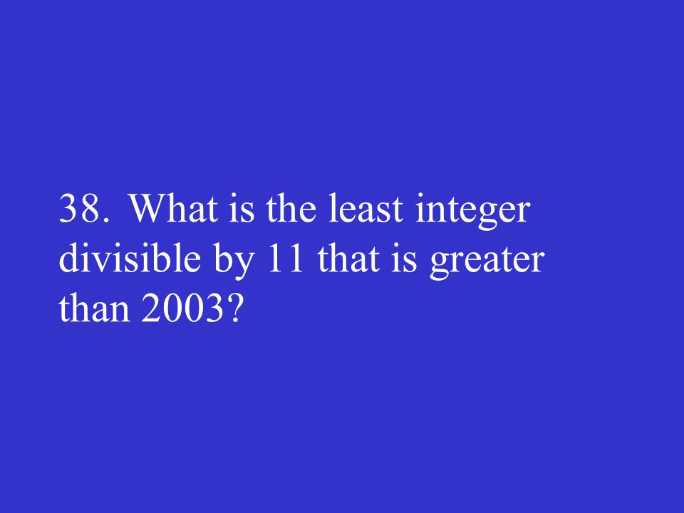 38. What is the least integer divisible by 11 that is greater than 2003