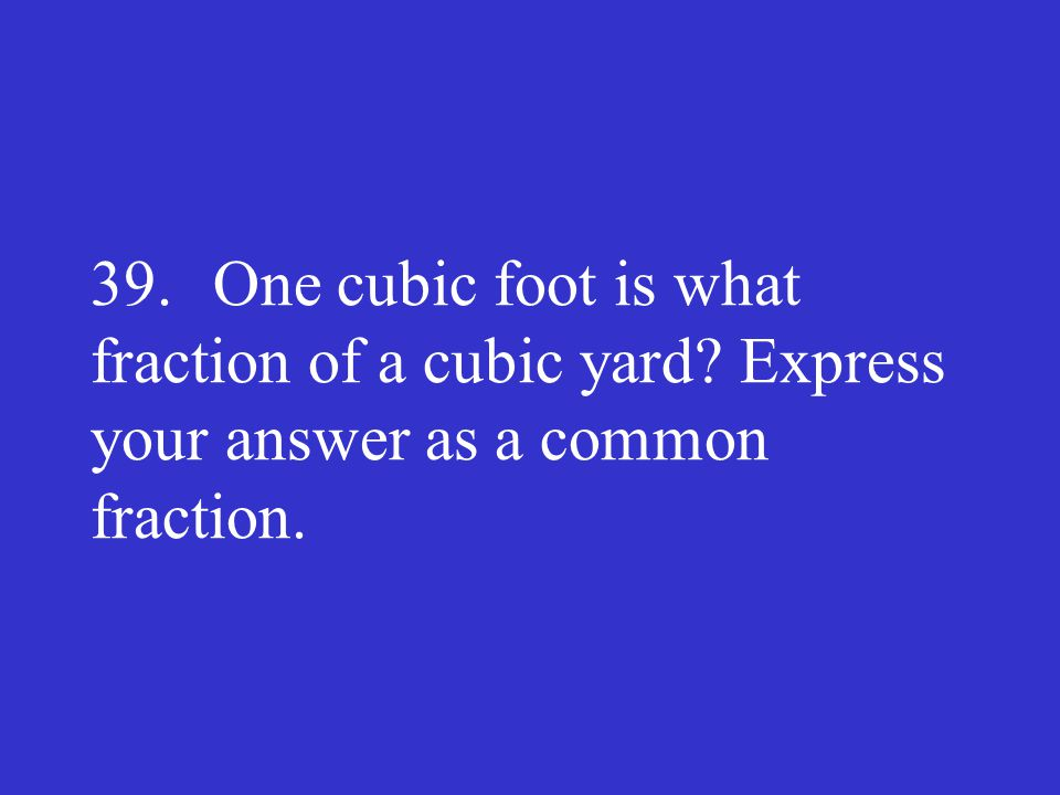39. One cubic foot is what fraction of a cubic yard