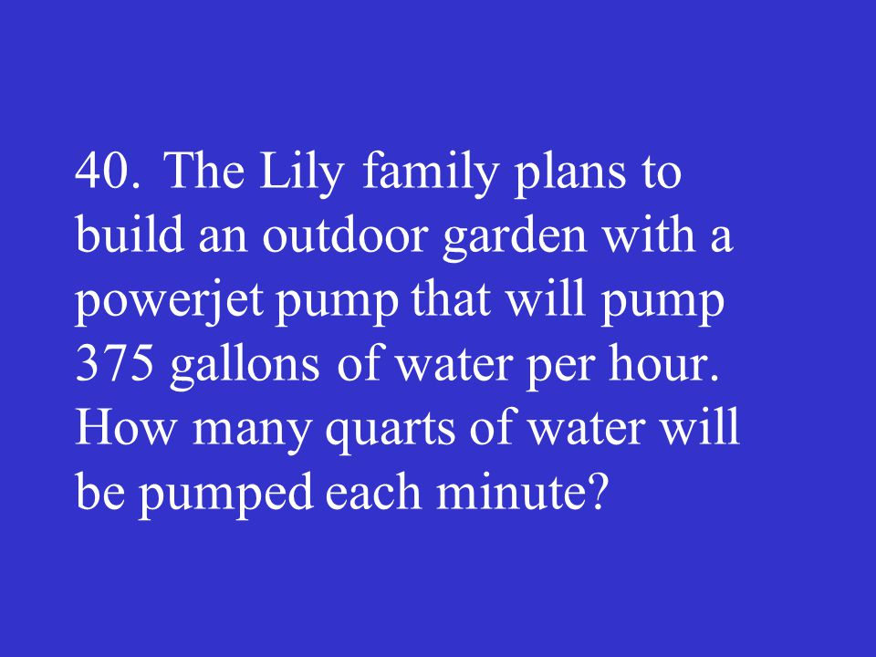 40. The Lily family plans to build an outdoor garden with a powerjet pump that will pump 375 gallons of water per hour.