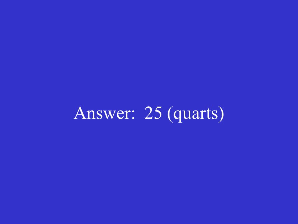 Answer: 25 (quarts)