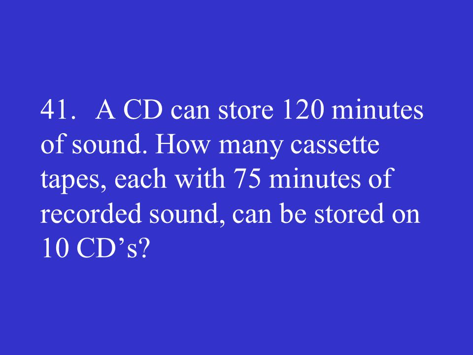 41. A CD can store 120 minutes of sound