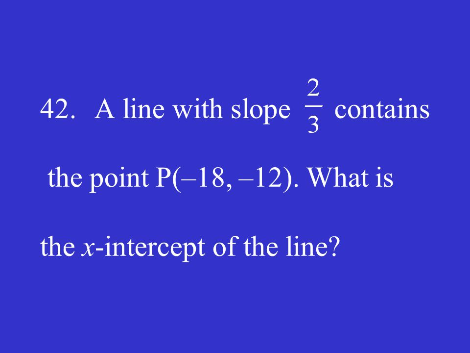 42. A line with slope contains the point P(–18, –12)