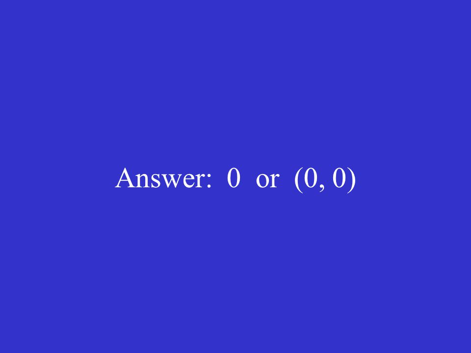Answer: 0 or (0, 0)