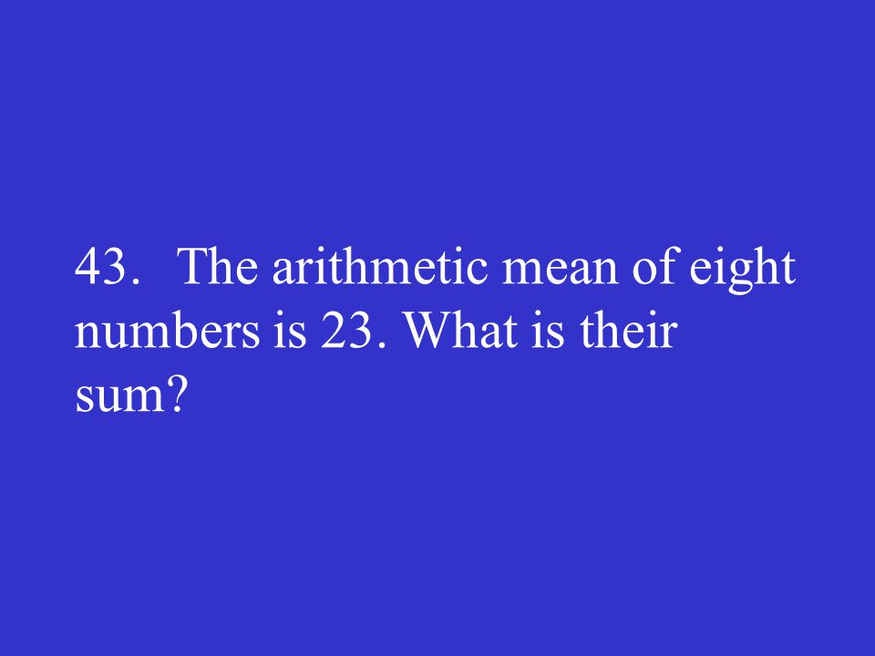 43. The arithmetic mean of eight numbers is 23. What is their sum