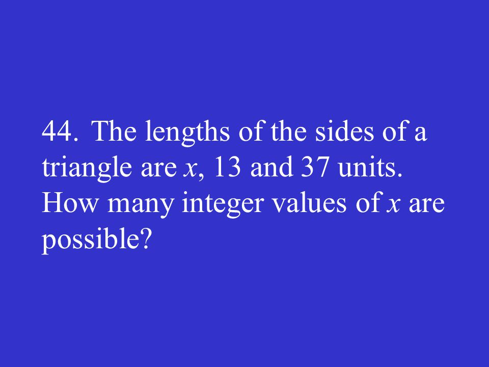 44. The lengths of the sides of a triangle are x, 13 and 37 units