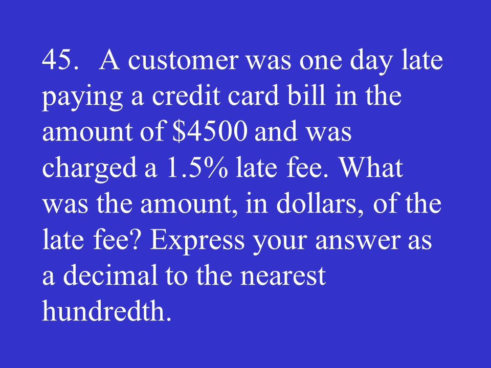 45. A customer was one day late paying a credit card bill in the amount of $4500 and was charged a 1.5% late fee.