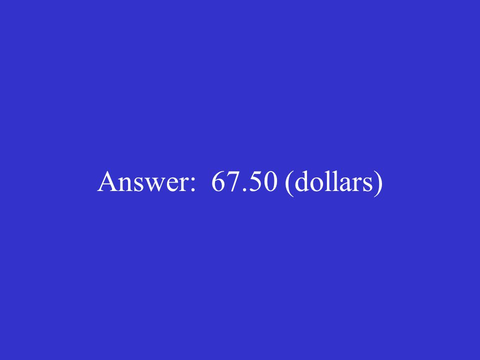 Answer: 67.50 (dollars)