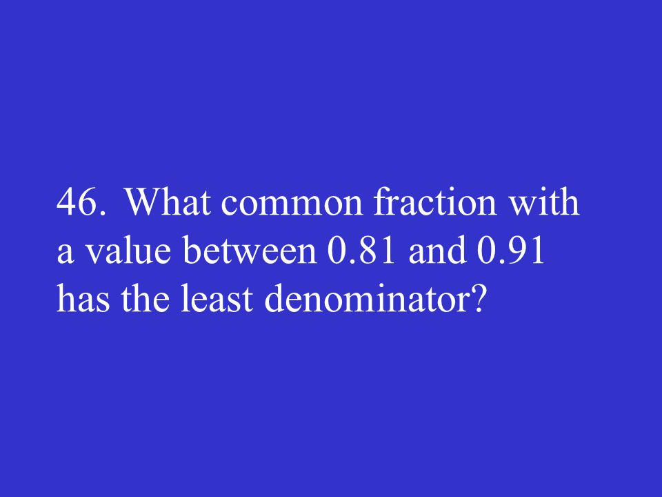 46. What common fraction with a value between 0. 81 and 0