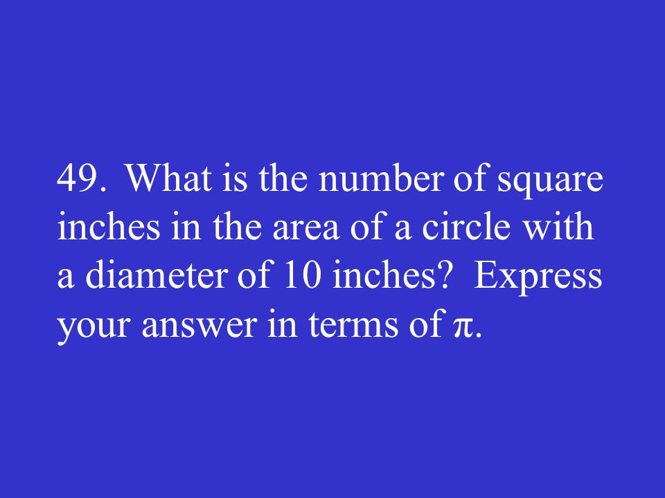49. What is the number of square inches in the area of a circle with a diameter of 10 inches.