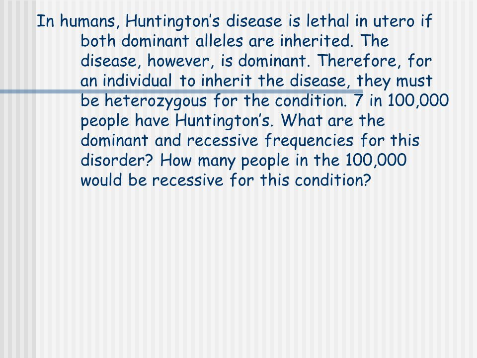 In humans, Huntington's disease is lethal in utero if both dominant alleles are inherited.