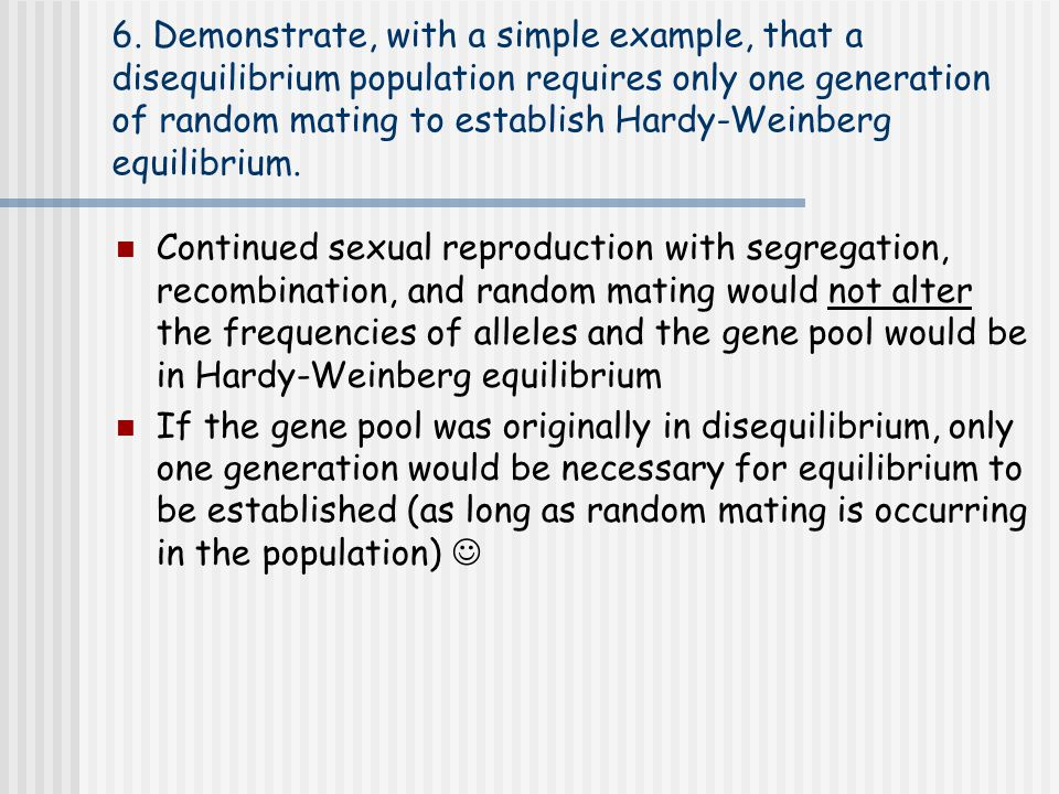 6. Demonstrate, with a simple example, that a disequilibrium population requires only one generation of random mating to establish Hardy-Weinberg equilibrium.