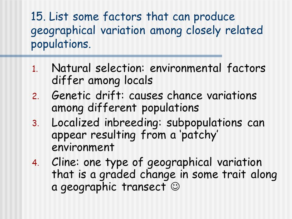 15. List some factors that can produce geographical variation among closely related populations.