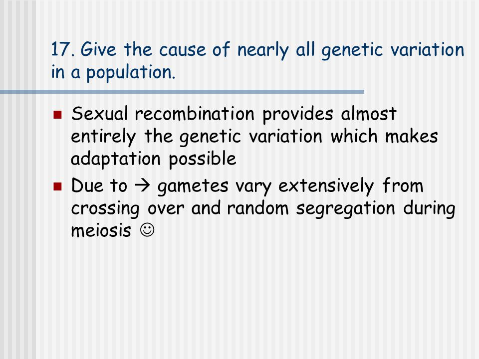 17. Give the cause of nearly all genetic variation in a population.
