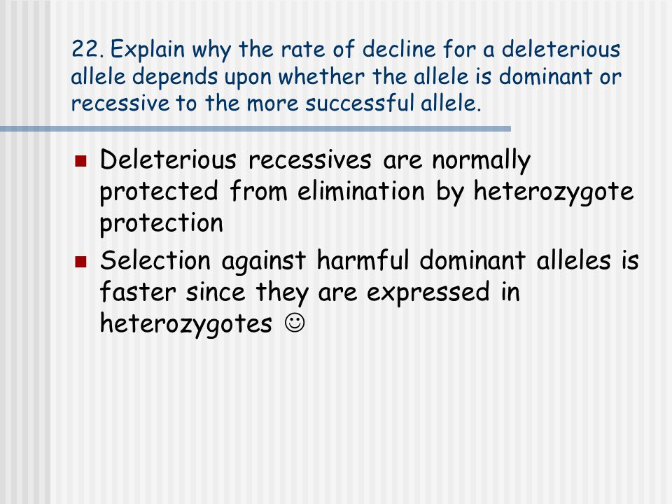 22. Explain why the rate of decline for a deleterious allele depends upon whether the allele is dominant or recessive to the more successful allele.