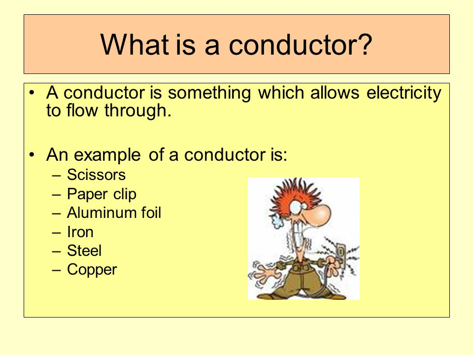 What is a conductor A conductor is something which allows electricity to flow through. An example of a conductor is: