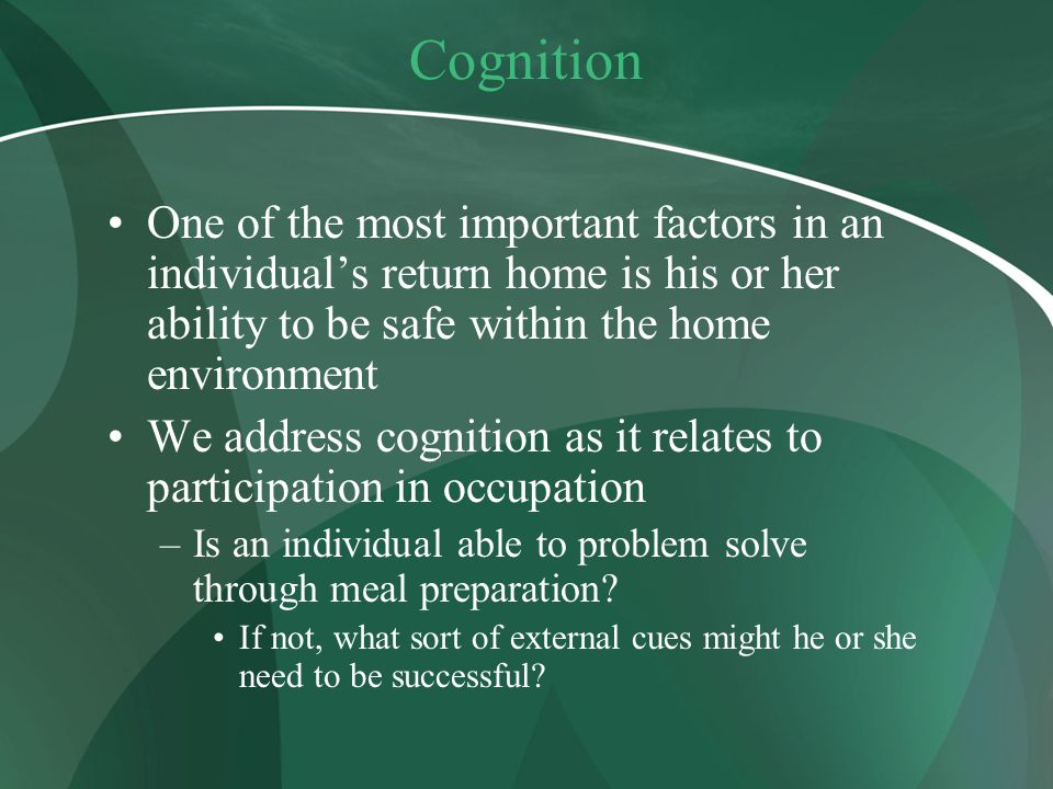 Cognition One of the most important factors in an individual's return home is his or her ability to be safe within the home environment.