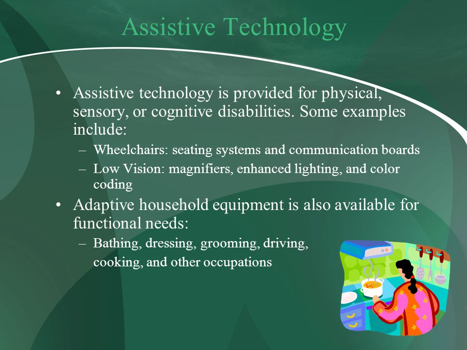 Assistive Technology Assistive technology is provided for physical, sensory, or cognitive disabilities. Some examples include: