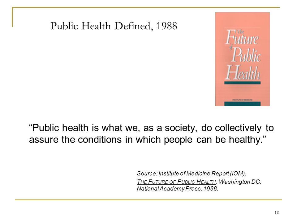 Public Health Defined, 1988 Public health is what we, as a society, do collectively to assure the conditions in which people can be healthy.