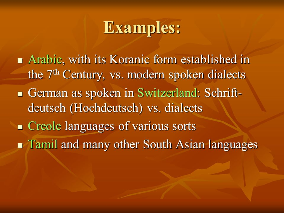 Examples: Arabic, with its Koranic form established in the 7th Century, vs. modern spoken dialects.