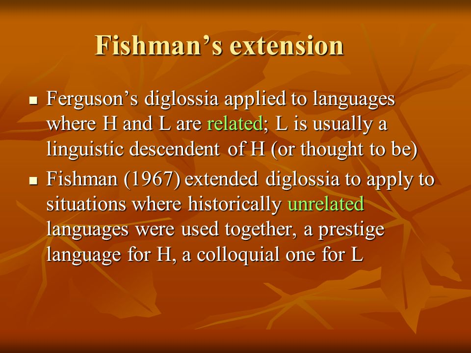 Fishman's extension Ferguson's diglossia applied to languages where H and L are related; L is usually a linguistic descendent of H (or thought to be)