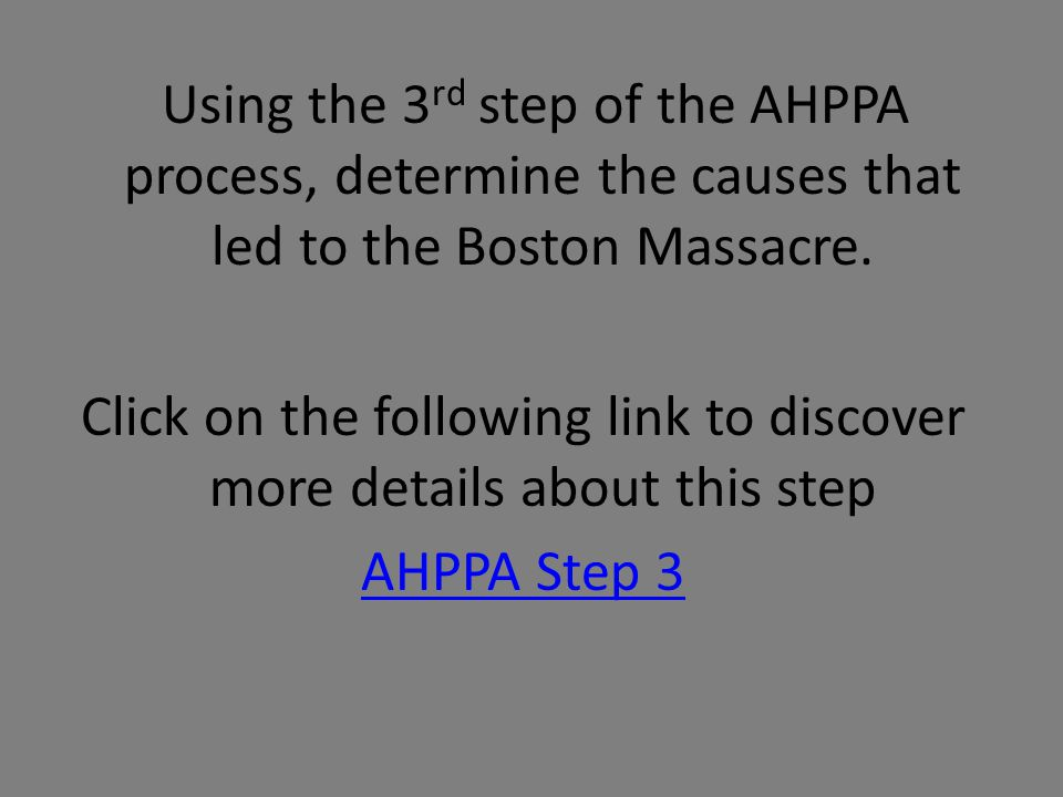 Using the 3rd step of the AHPPA process, determine the causes that led to the Boston Massacre.