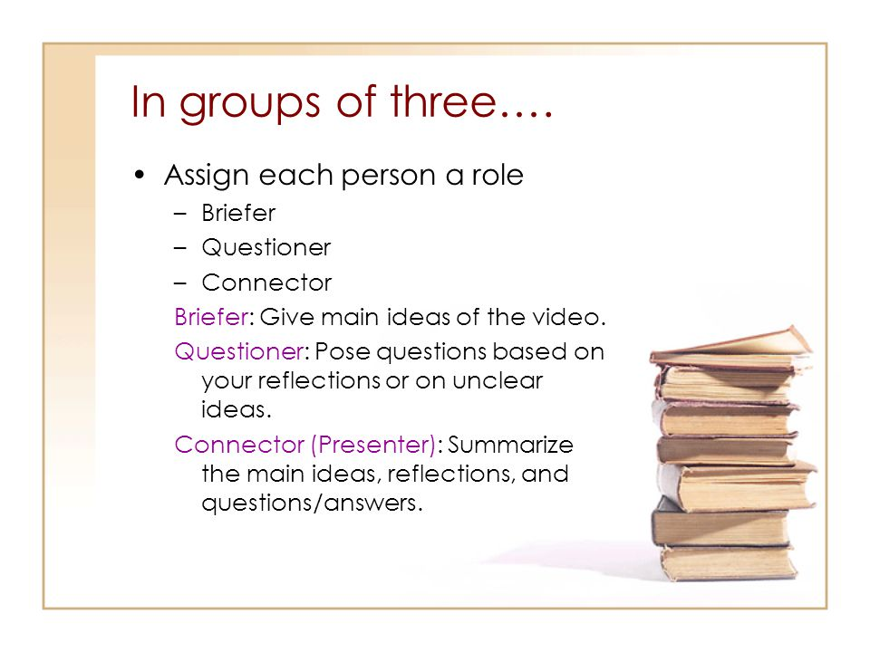 In groups of three…. Assign each person a role Briefer Questioner