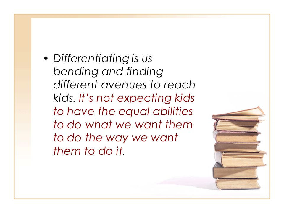 Differentiating is us bending and finding different avenues to reach kids. It's not expecting kids to have the equal abilities to do what we want them to do the way we want them to do it.