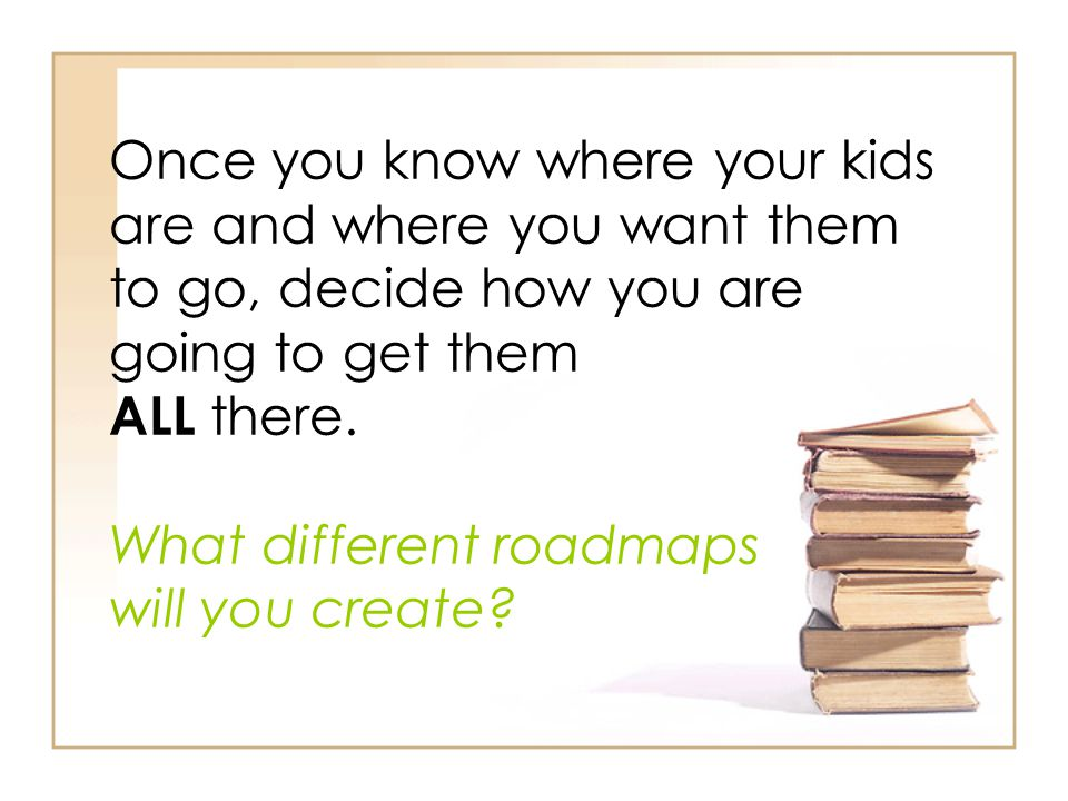 Once you know where your kids are and where you want them to go, decide how you are going to get them ALL there.