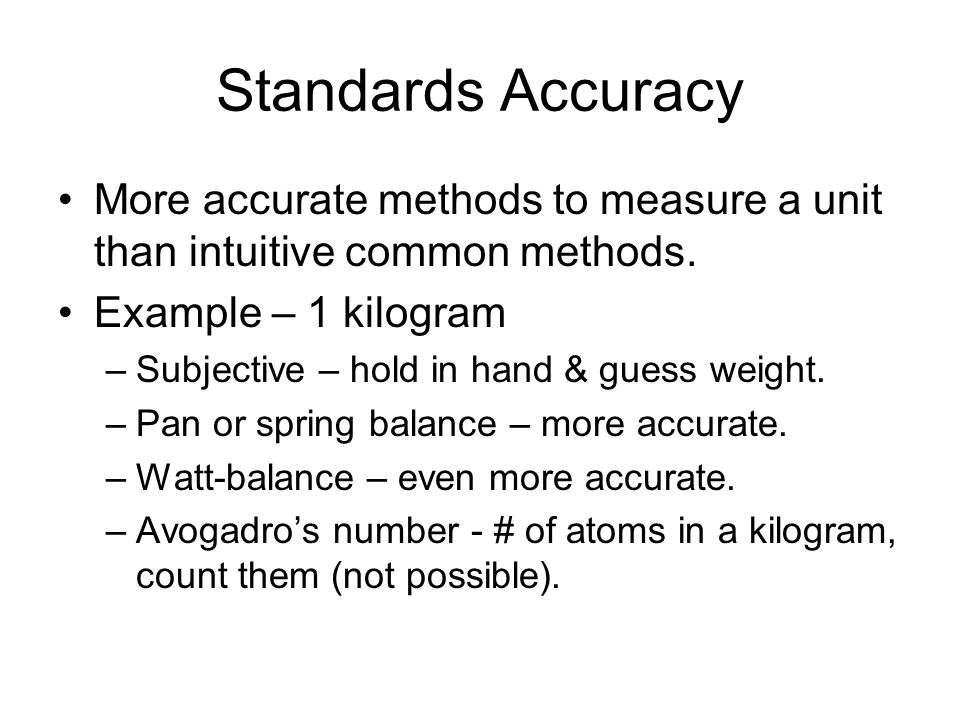 Standards Accuracy More accurate methods to measure a unit than intuitive common methods. Example – 1 kilogram.