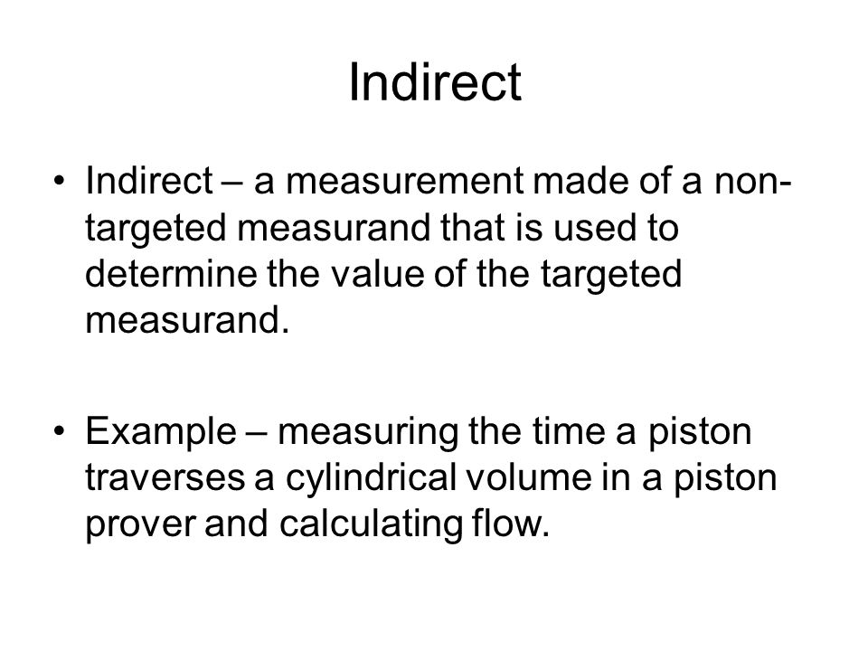 Indirect Indirect – a measurement made of a non-targeted measurand that is used to determine the value of the targeted measurand.
