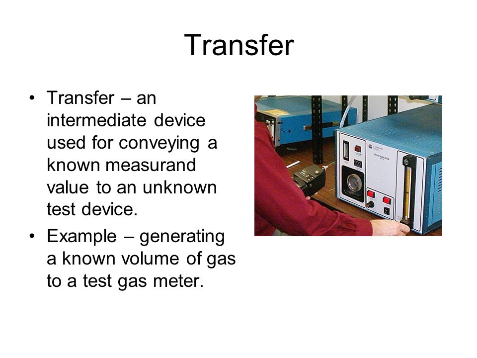 Transfer Transfer – an intermediate device used for conveying a known measurand value to an unknown test device.