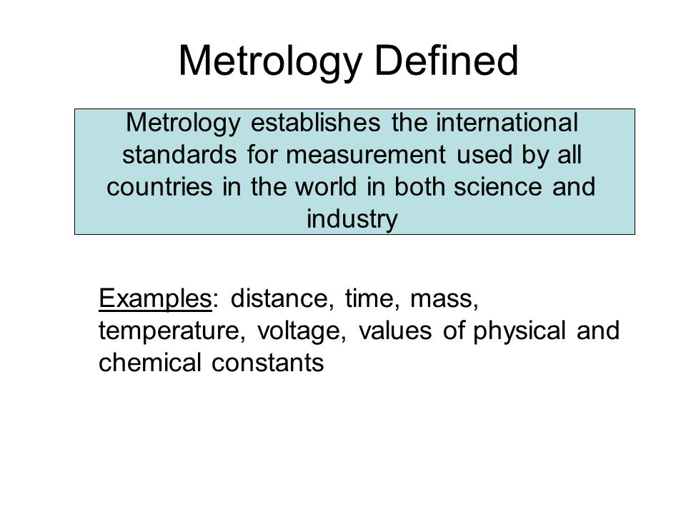 Metrology Defined Metrology establishes the international standards for measurement used by all countries in the world in both science and industry.