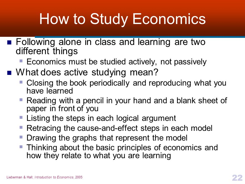 How to Study Economics Following alone in class and learning are two different things. Economics must be studied actively, not passively.