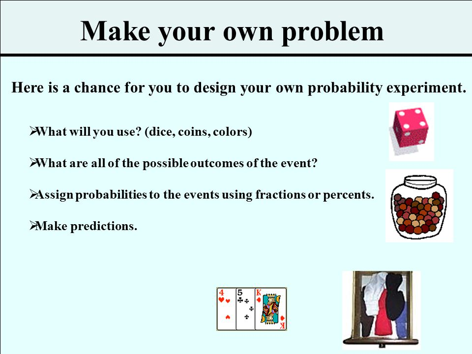 Make your own problem Here is a chance for you to design your own probability experiment. What will you use (dice, coins, colors)