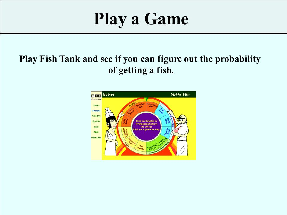 Play Fish Tank and see if you can figure out the probability
