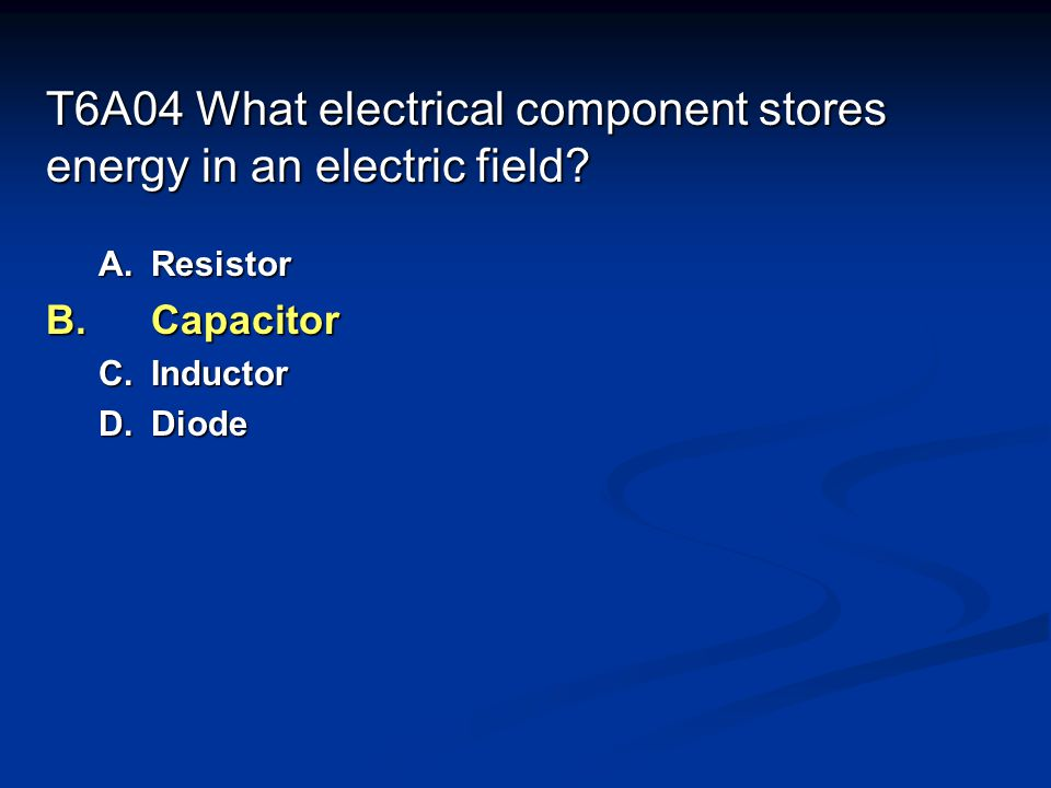 T6A04 What electrical component stores energy in an electric field
