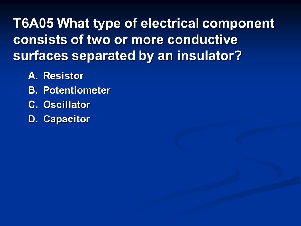 T6A05 What type of electrical component consists of two or more conductive surfaces separated by an insulator