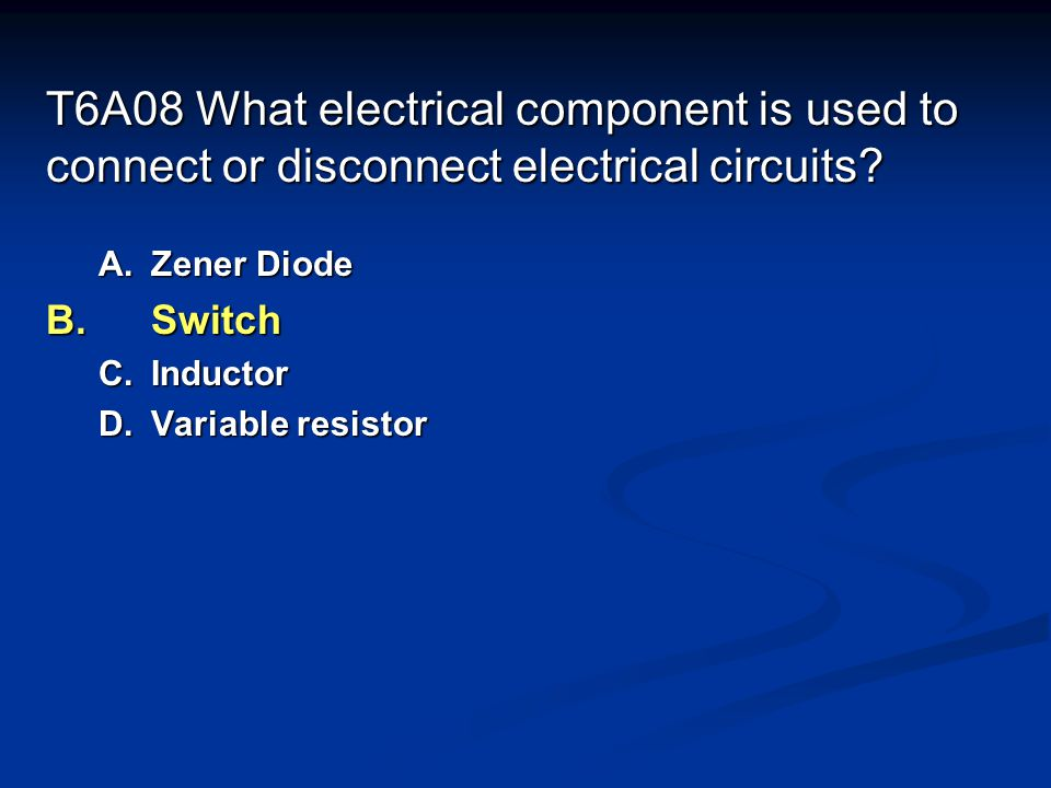 T6A08 What electrical component is used to connect or disconnect electrical circuits