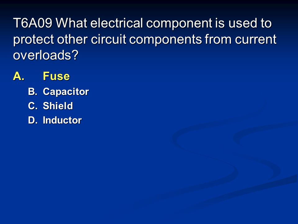 T6A09 What electrical component is used to protect other circuit components from current overloads
