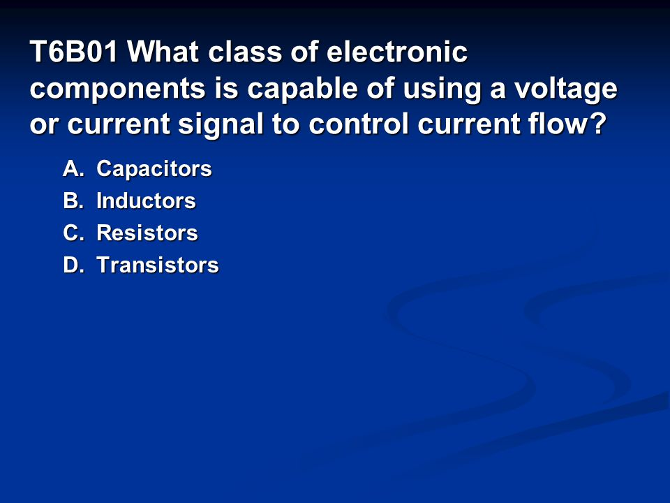 T6B01 What class of electronic components is capable of using a voltage or current signal to control current flow