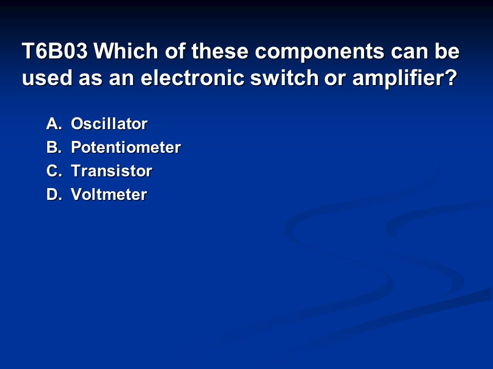 T6B03 Which of these components can be used as an electronic switch or amplifier