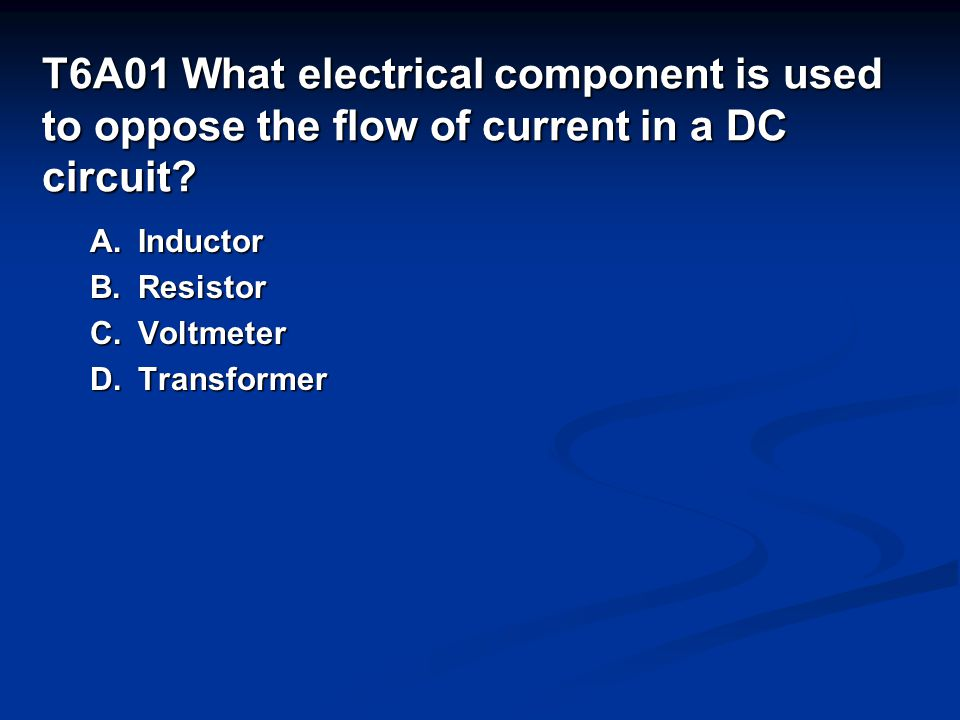 T6A01 What electrical component is used to oppose the flow of current in a DC circuit