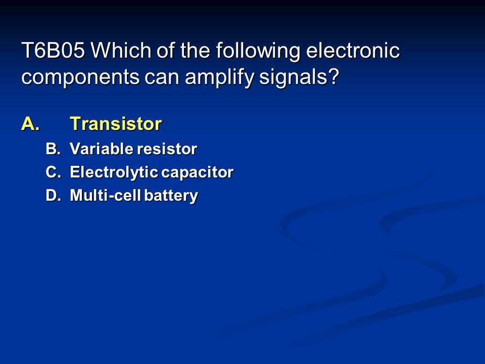 T6B05 Which of the following electronic components can amplify signals