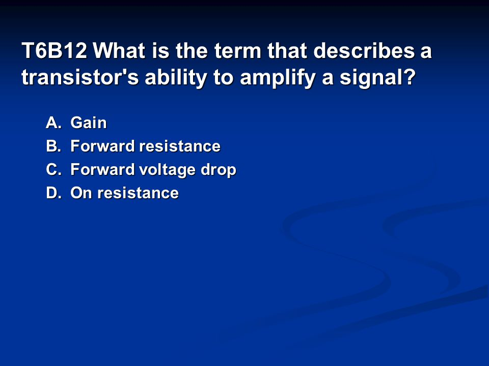T6B12 What is the term that describes a transistor s ability to amplify a signal